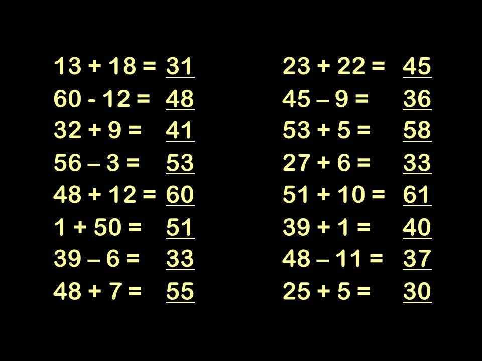 13 + 18 = 31. 23 + 22 = 45. 60 - 12 = 48. 45 – 9 = 36. 32 + 9 = 41. 53 + 5 = 58. 56 – 3 =
