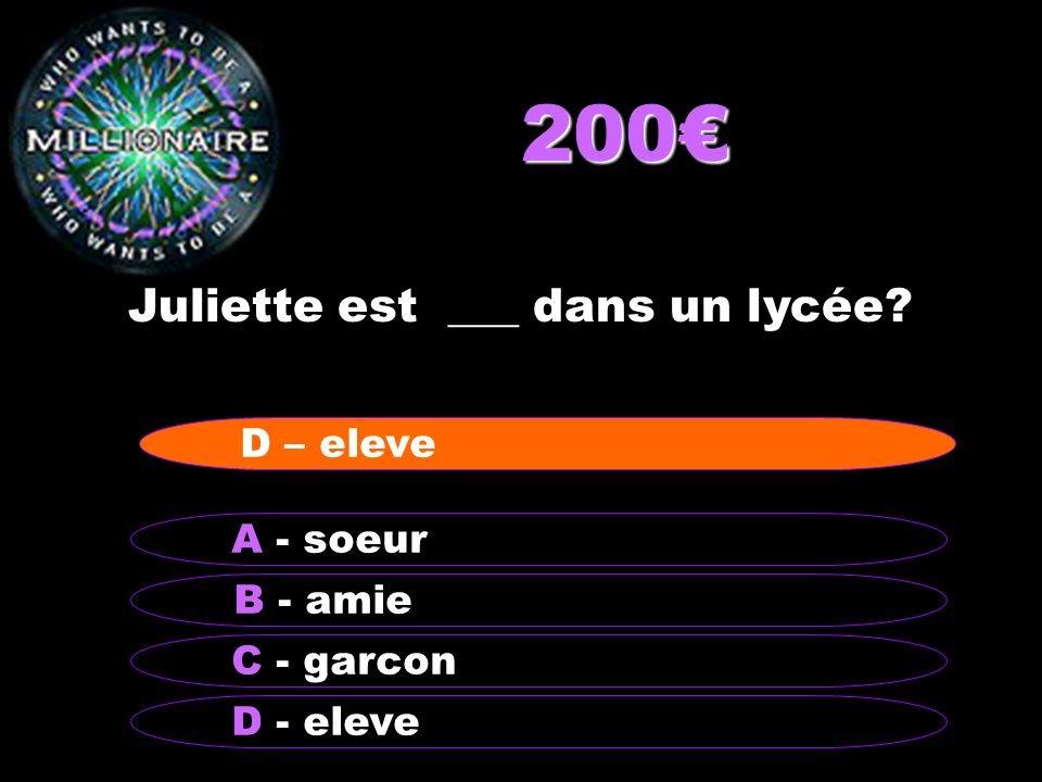 200€ Juliette est ___ dans un lycée D – eleve A - soeur B - amie