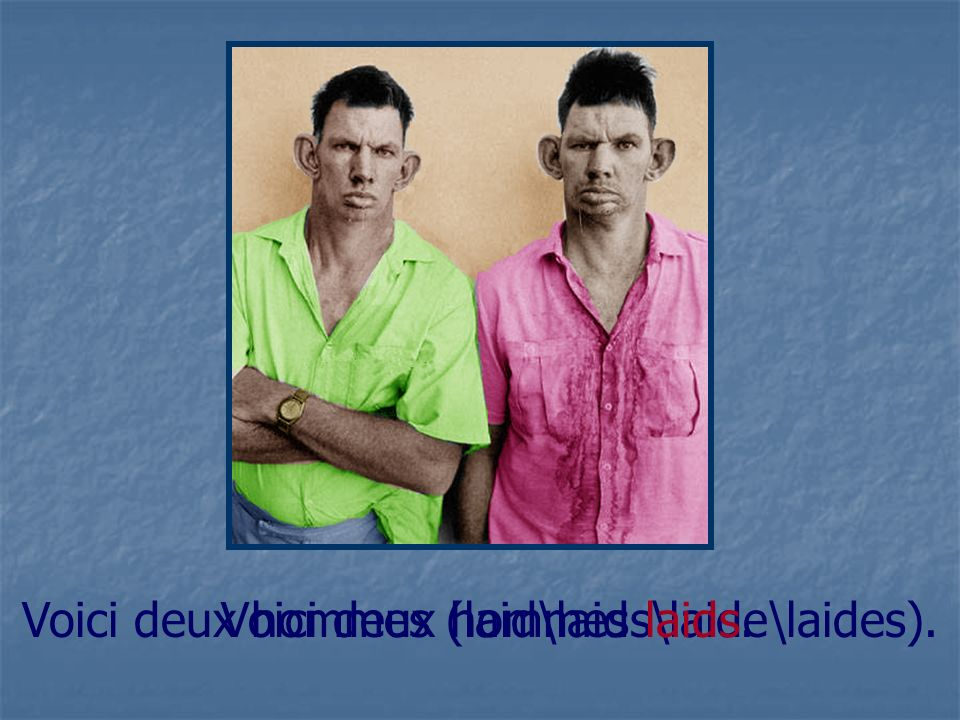 Voici deux hommes laids. Voici deux hommes (laid\laids\laide\laides).
