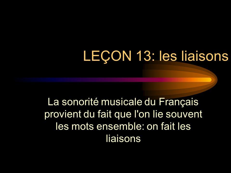 LEÇON 13: les liaisons La sonorité musicale du Français provient du fait que l on lie souvent les mots ensemble: on fait les liaisons.