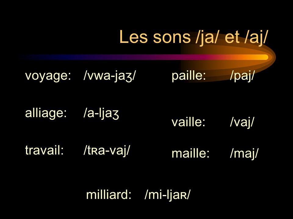 Les sons /ja/ et /aj/ voyage: /vwa-jaʒ/ alliage: /a-ljaʒ travail: /tʀa-vaj/ paille: /paj/ vaille: /vaj/