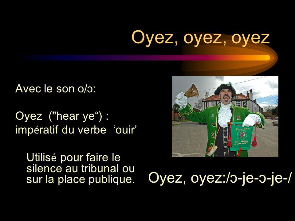 Oyez, oyez, oyez Oyez, oyez:/ɔ-je-ɔ-je-/ Avec le son o/ɔ: