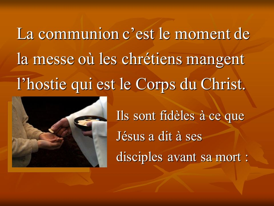 La communion c'est le moment de la messe où les chrétiens mangent l'hostie qui est le Corps du Christ.