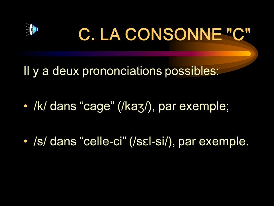 C. LA CONSONNE C Il y a deux prononciations possibles: