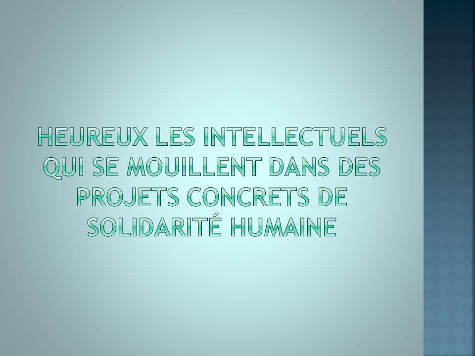 Heureux les intellectuels qui se mouillent dans des projets concrets de solidarité humaine