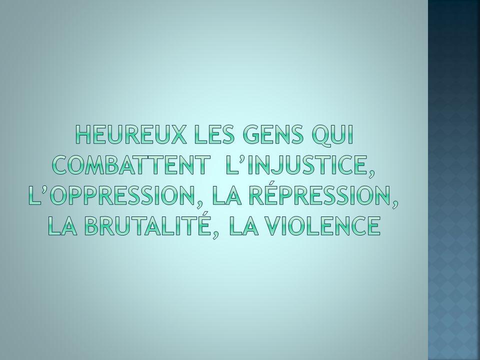 Heureux les gens qui combattent l'injustice, l'oppression, la répression, la brutalité, la violence