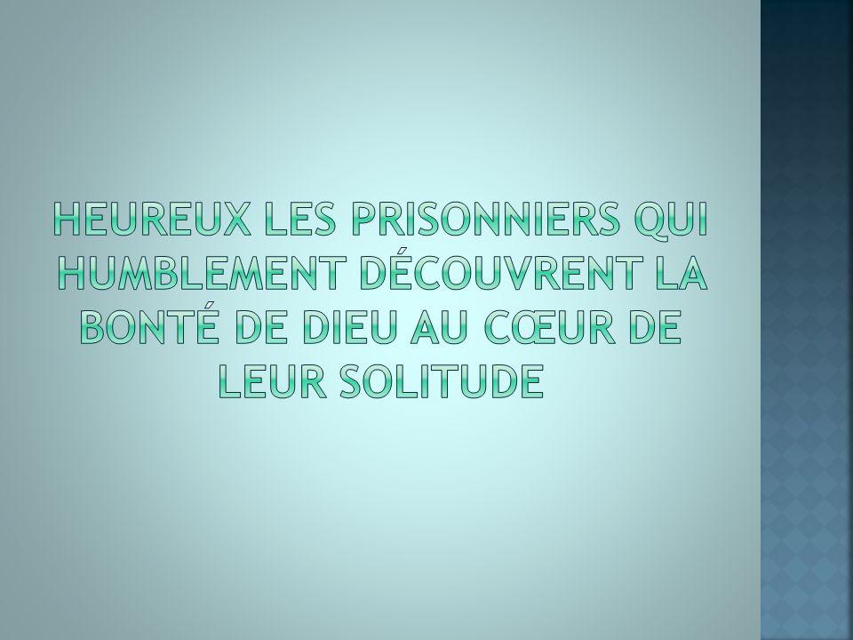 Heureux les prisonniers qui humblement découvrent la bonté de Dieu au cœur de leur solitude