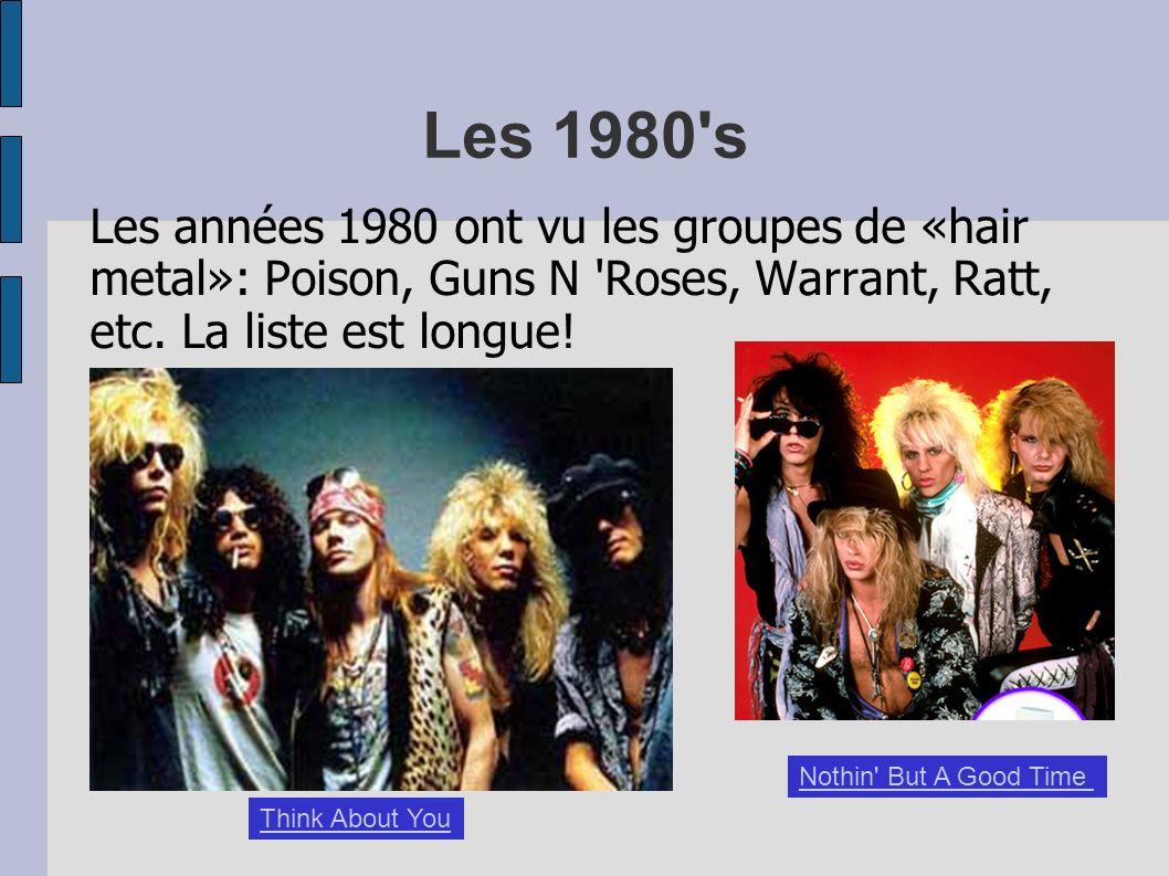 Les 1980 s Les années 1980 ont vu les groupes de «hair metal»: Poison, Guns N Roses, Warrant, Ratt, etc. La liste est longue!