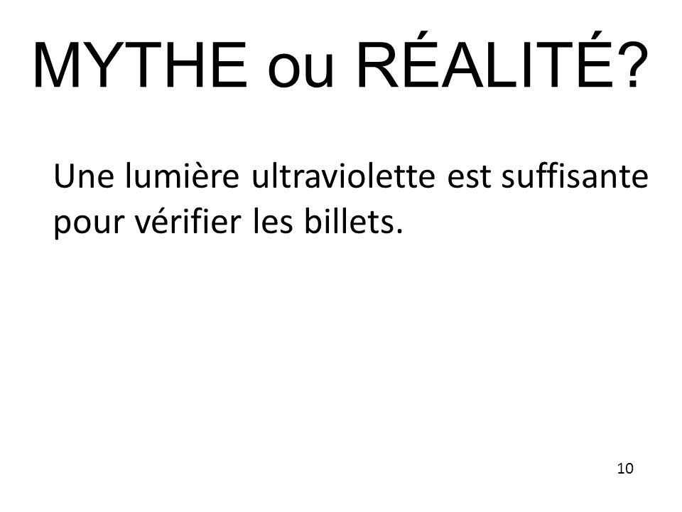 MYTHE ou RÉALITÉ Une lumière ultraviolette est suffisante pour vérifier les billets. 10