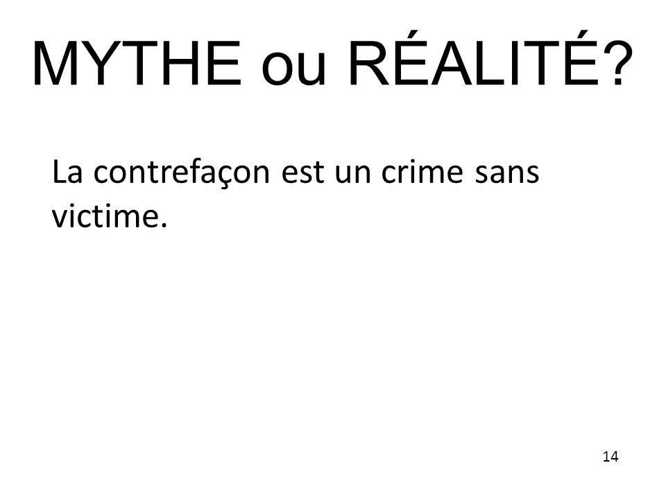 MYTHE ou RÉALITÉ La contrefaçon est un crime sans victime. 14