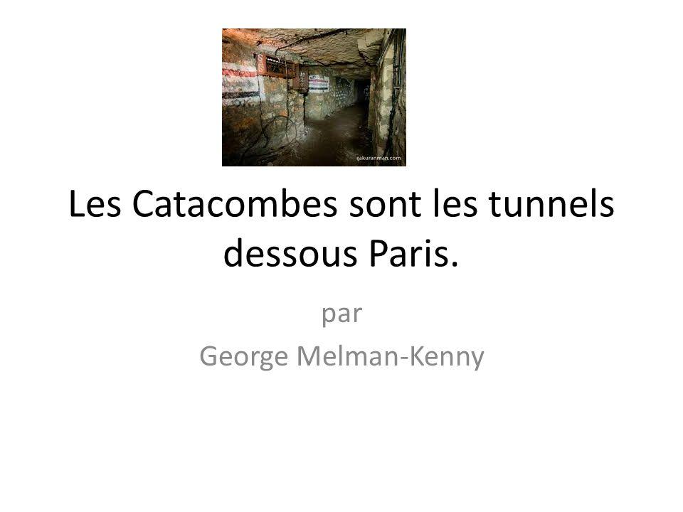 Les Catacombes sont les tunnels dessous Paris.