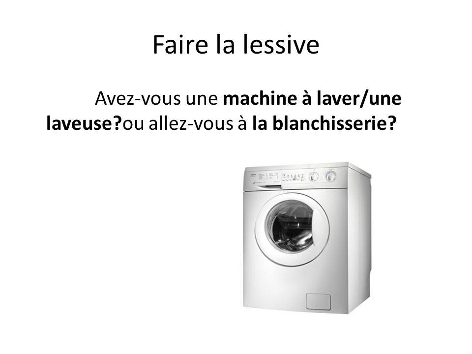 Faire la lessive Avez-vous une machine à laver/une laveuse ou allez-vous à la blanchisserie
