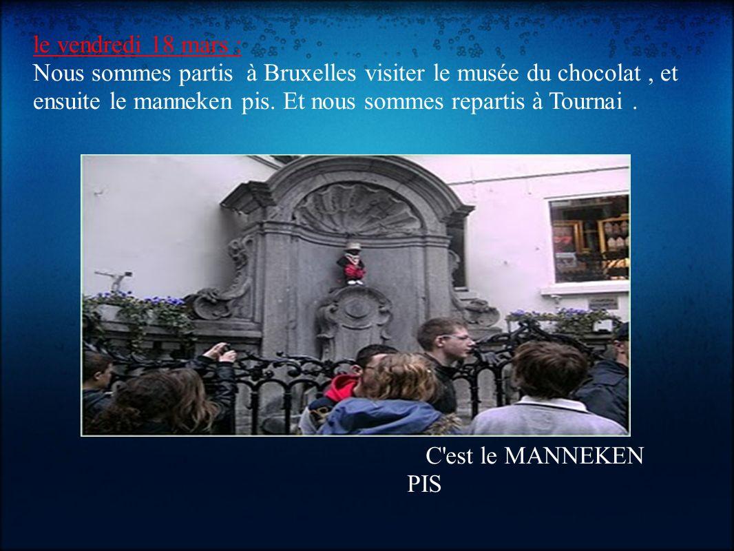 le vendredi 18 mars : Nous sommes partis à Bruxelles visiter le musée du chocolat , et ensuite le manneken pis. Et nous sommes repartis à Tournai .