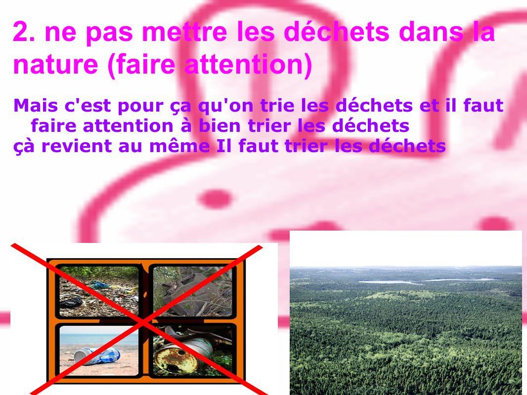 2. ne pas mettre les déchets dans la nature (faire attention)