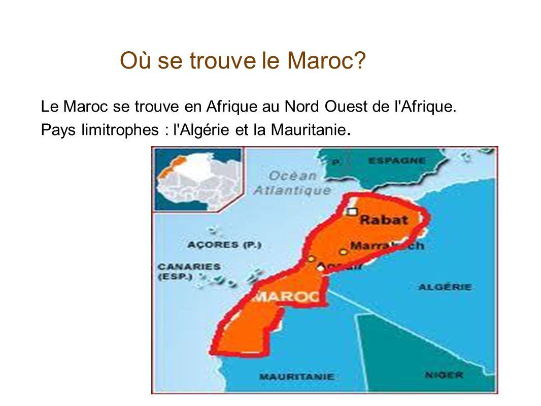 Où se trouve le Maroc Le Maroc se trouve en Afrique au Nord Ouest de l Afrique. Pays limitrophes : l Algérie et la Mauritanie.
