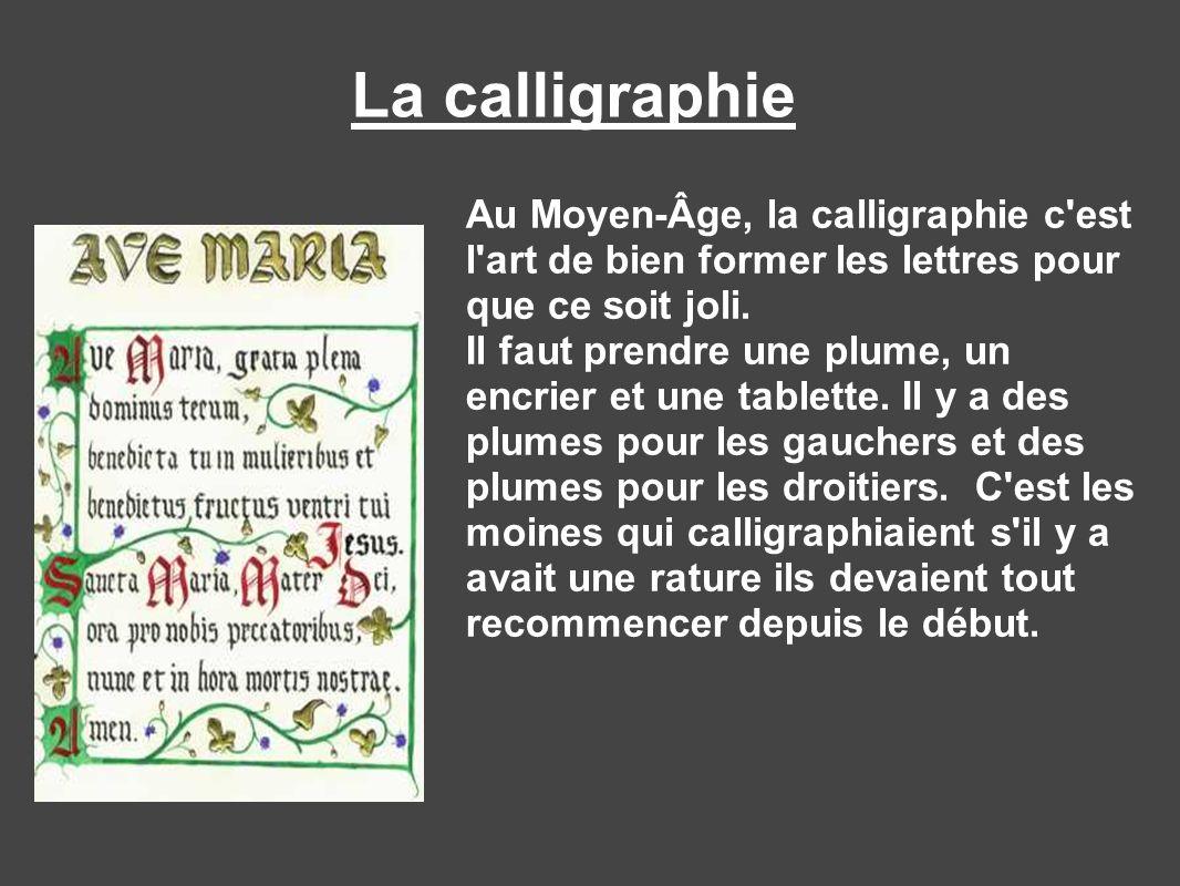 La calligraphieAu Moyen-Âge, la calligraphie c est l art de bien former les lettres pour que ce soit joli.