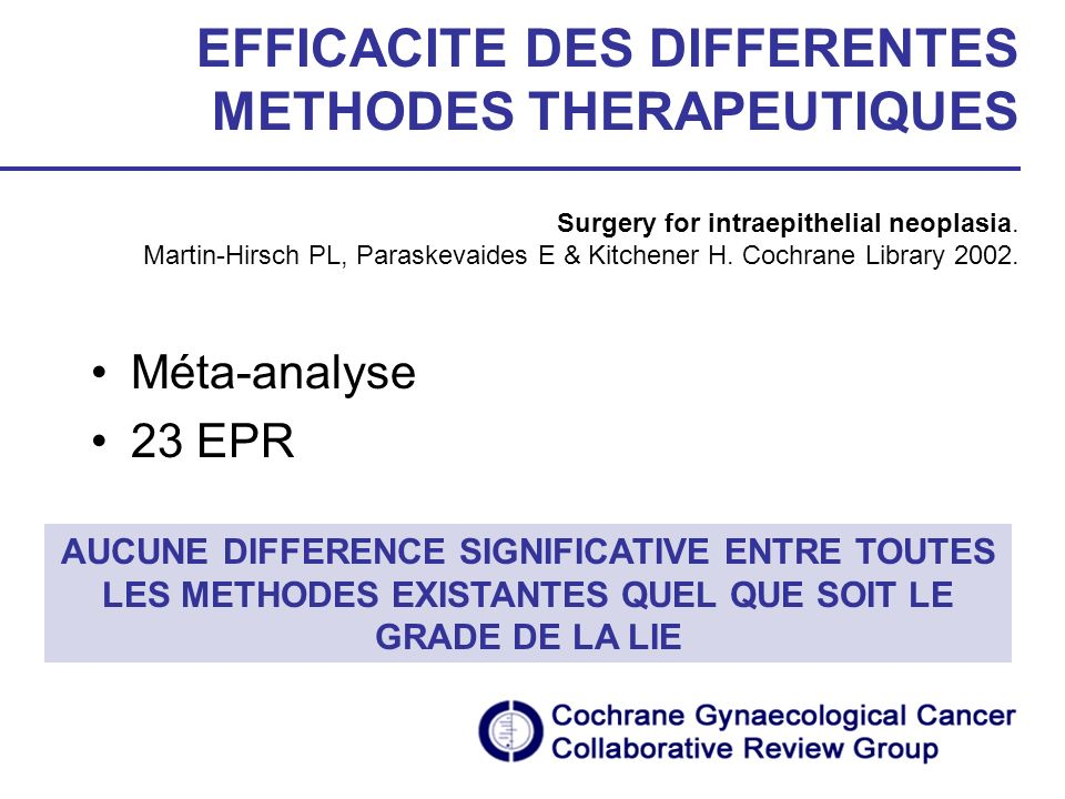 EFFICACITE DES DIFFERENTES METHODES THERAPEUTIQUES Surgery for intraepithelial neoplasia. Martin-Hirsch PL, Paraskevaides E & Kitchener H. Cochrane Library 2002.