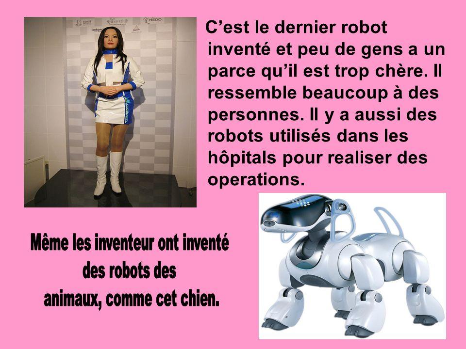 C'est le dernier robot inventé et peu de gens a un parce qu'il est trop chère. Il ressemble beaucoup à des personnes. Il y a aussi des robots utilisés dans les hôpitals pour realiser des operations.