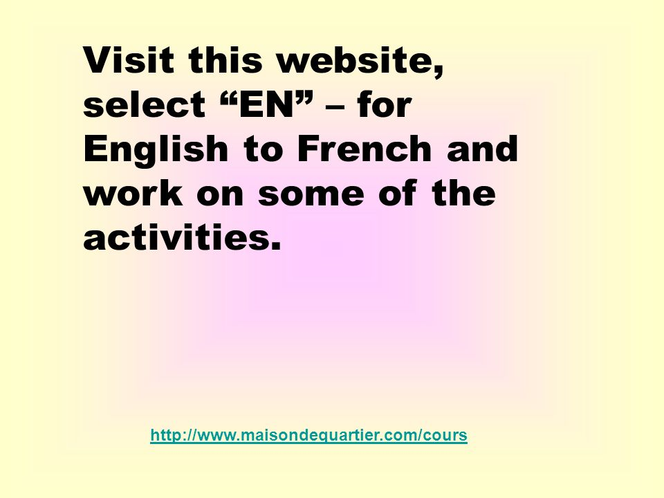 Visit this website, select EN – for English to French and work on some of the activities.