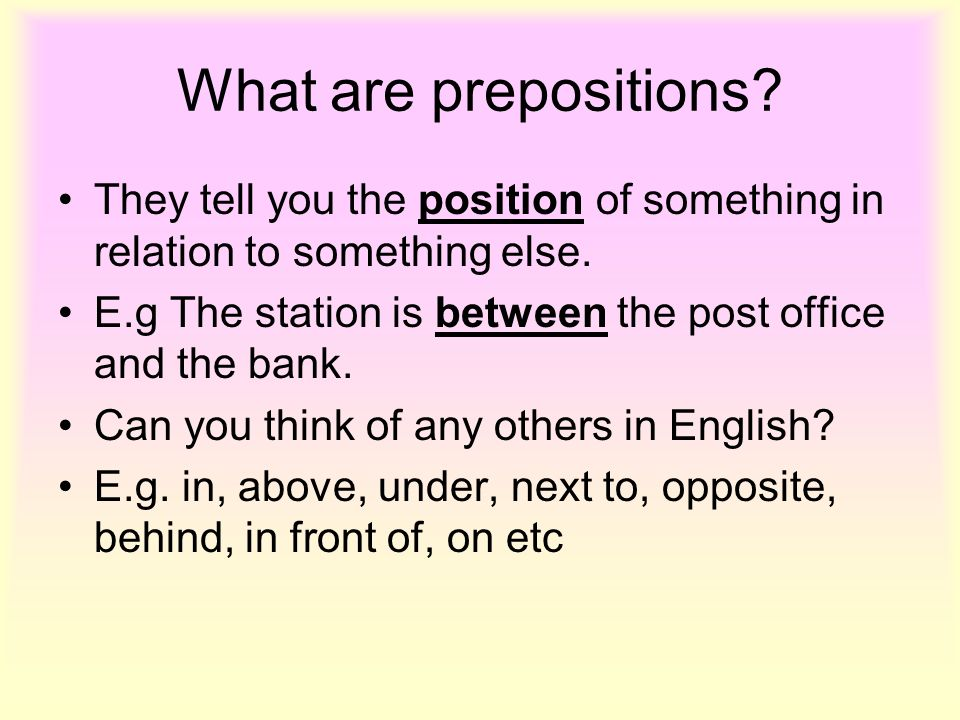 What are prepositions They tell you the position of something in relation to something else.