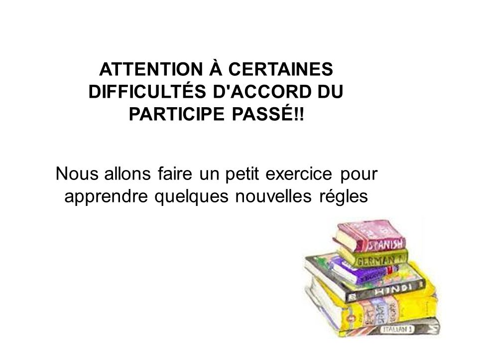 ATTENTION À CERTAINES DIFFICULTÉS D ACCORD DU PARTICIPE PASSÉ!!