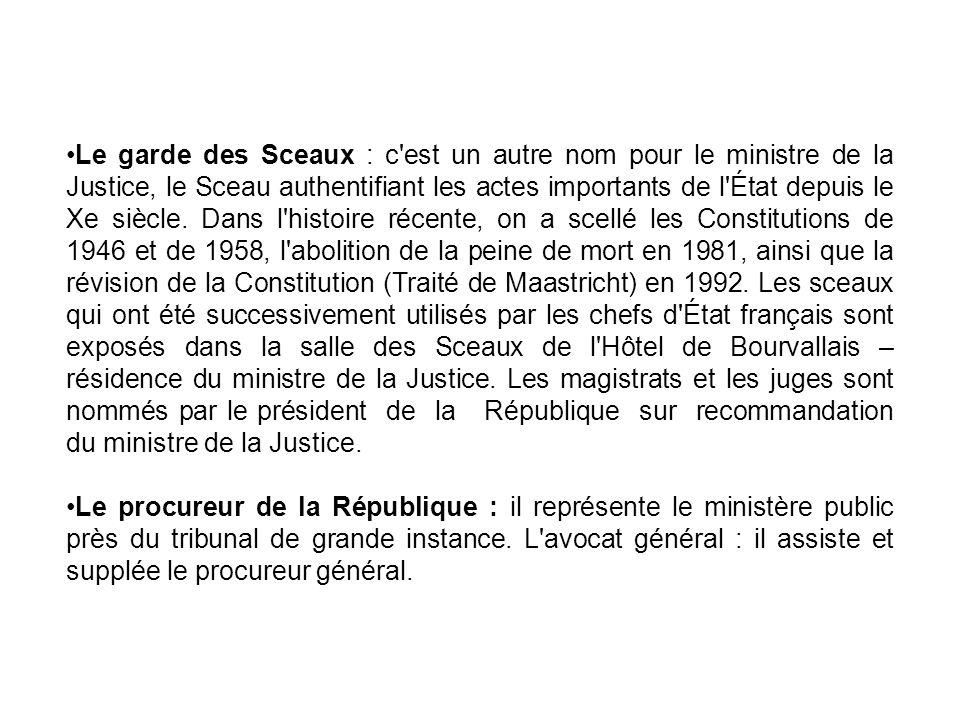 Le garde des Sceaux : c est un autre nom pour le ministre de la Justice, le Sceau authentifiant les actes importants de l État depuis le Xe siècle. Dans l histoire récente, on a scellé les Constitutions de 1946 et de 1958, l abolition de la peine de mort en 1981, ainsi que la révision de la Constitution (Traité de Maastricht) en 1992. Les sceaux qui ont été successivement utilisés par les chefs d État français sont exposés dans la salle des Sceaux de l Hôtel de Bourvallais – résidence du ministre de la Justice. Les magistrats et les juges sont nommés par le président de la République sur recommandation du ministre de la Justice.