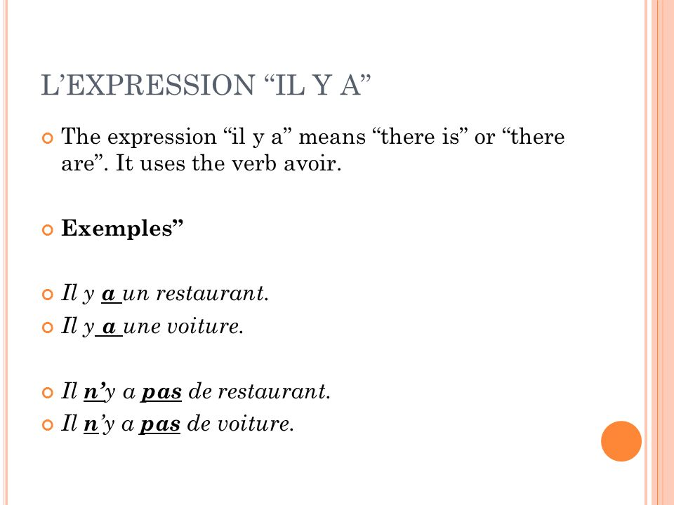 L'EXPRESSION IL Y A The expression il y a means there is or there are . It uses the verb avoir.