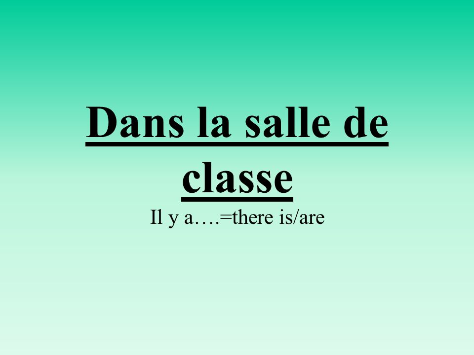 Dans la salle de classe Il y a….=there is/are