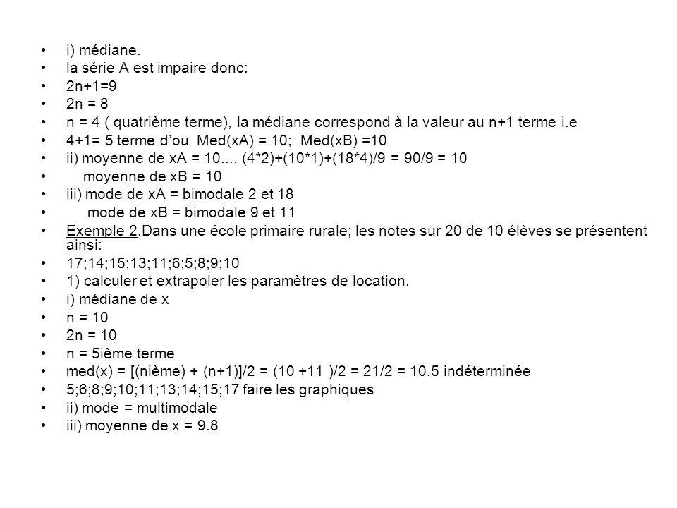 i) médiane. la série A est impaire donc: 2n+1=9. 2n = 8. n = 4 ( quatrième terme), la médiane correspond à la valeur au n+1 terme i.e.