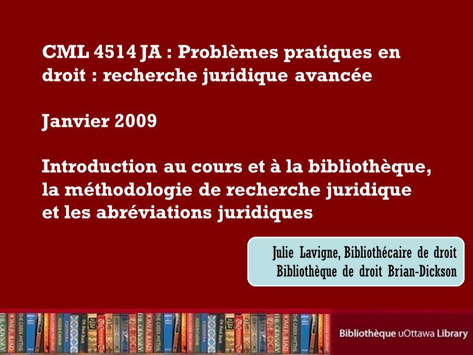 CML 4514 JA : Problèmes pratiques en droit : recherche juridique avancée Janvier 2009 Introduction au cours et à la bibliothèque, la méthodologie de recherche juridique et les abréviations juridiques