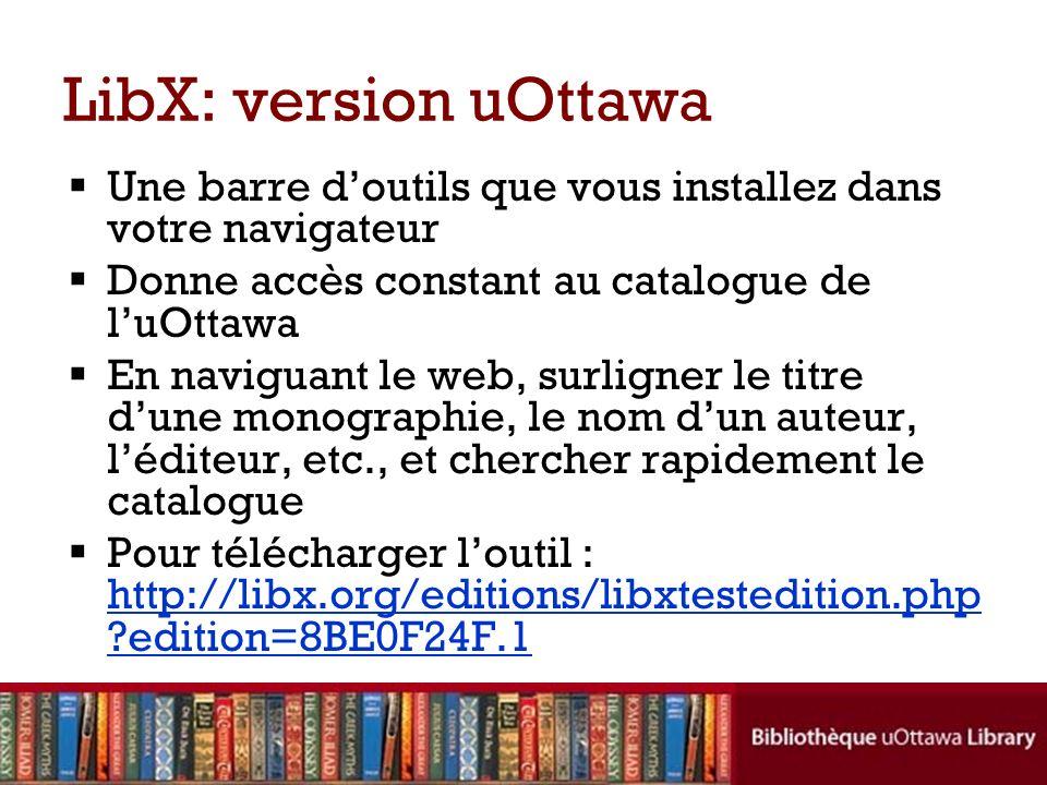 LibX: version uOttawa Une barre d'outils que vous installez dans votre navigateur. Donne accès constant au catalogue de l'uOttawa.