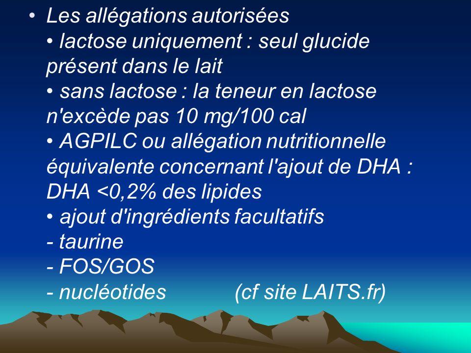 Les allégations autorisées • lactose uniquement : seul glucide présent dans le lait • sans lactose : la teneur en lactose n excède pas 10 mg/100 cal • AGPILC ou allégation nutritionnelle équivalente concernant l ajout de DHA : DHA <0,2% des lipides • ajout d ingrédients facultatifs - taurine - FOS/GOS - nucléotides (cf site LAITS.fr)