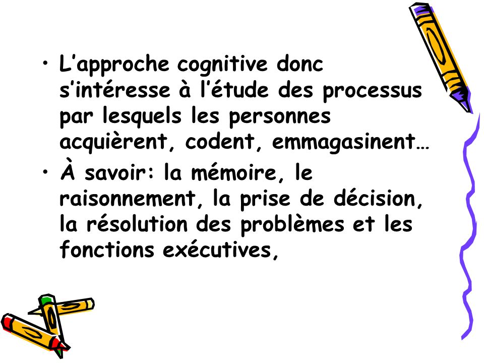 L'approche cognitive donc s'intéresse à l'étude des processus par lesquels les personnes acquièrent, codent, emmagasinent…