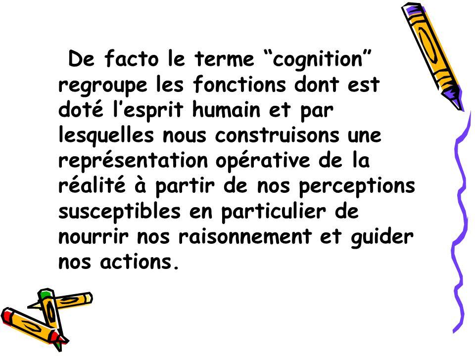 De facto le terme cognition regroupe les fonctions dont est doté l'esprit humain et par lesquelles nous construisons une représentation opérative de la réalité à partir de nos perceptions susceptibles en particulier de nourrir nos raisonnement et guider nos actions.