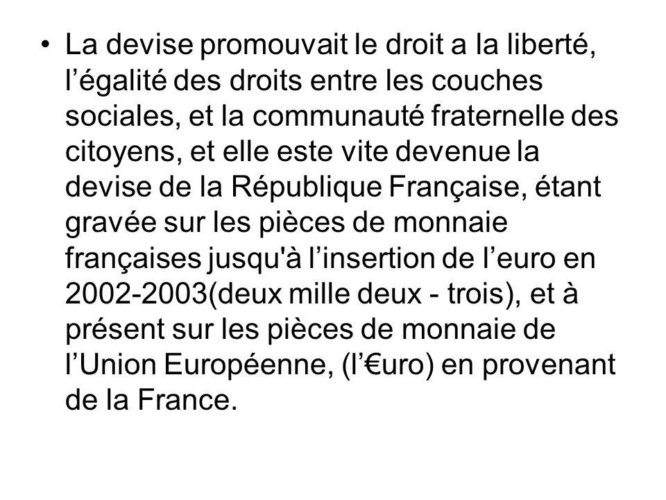 La devise promouvait le droit a la liberté, l'égalité des droits entre les couches sociales, et la communauté fraternelle des citoyens, et elle este vite devenue la devise de la République Française, étant gravée sur les pièces de monnaie françaises jusqu à l'insertion de l'euro en 2002-2003(deux mille deux - trois), et à présent sur les pièces de monnaie de l'Union Européenne, (l'€uro) en provenant de la France.