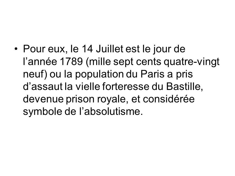 Pour eux, le 14 Juillet est le jour de l'année 1789 (mille sept cents quatre-vingt neuf) ou la population du Paris a pris d'assaut la vielle forteresse du Bastille, devenue prison royale, et considérée symbole de l'absolutisme.