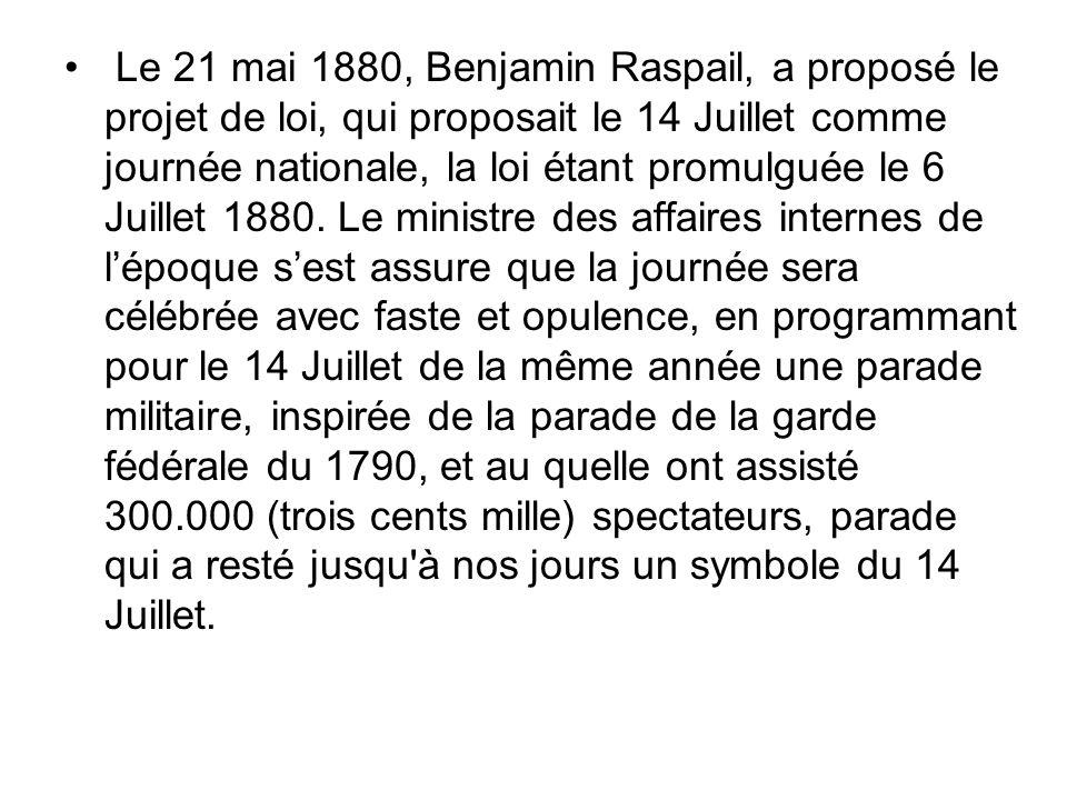 Le 21 mai 1880, Benjamin Raspail, a proposé le projet de loi, qui proposait le 14 Juillet comme journée nationale, la loi étant promulguée le 6 Juillet 1880.