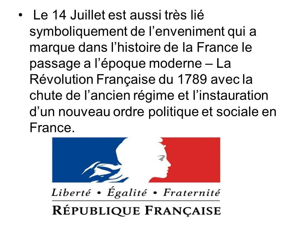 Le 14 Juillet est aussi très lié symboliquement de l'enveniment qui a marque dans l'histoire de la France le passage a l'époque moderne – La Révolution Française du 1789 avec la chute de l'ancien régime et l'instauration d'un nouveau ordre politique et sociale en France.