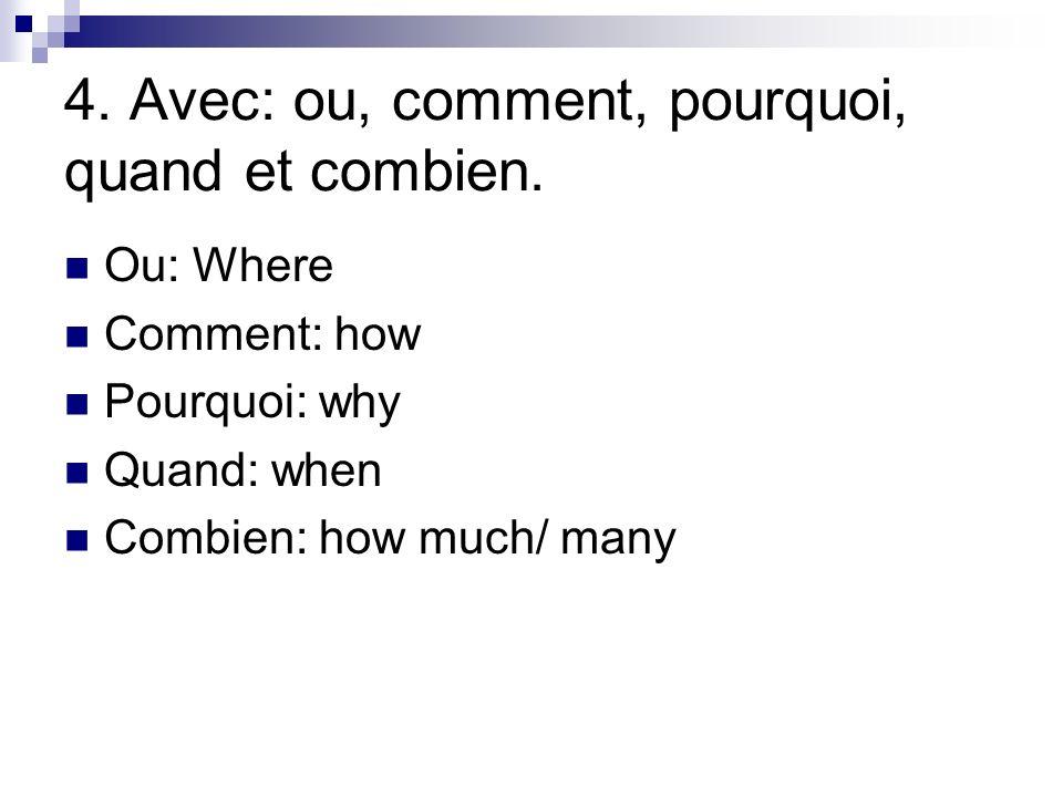 4. Avec: ou, comment, pourquoi, quand et combien.