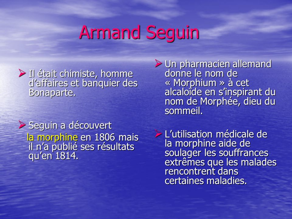 Armand SeguinUn pharmacien allemand donne le nom de « Morphium » à cet alcaloïde en s'inspirant du nom de Morphée, dieu du sommeil.