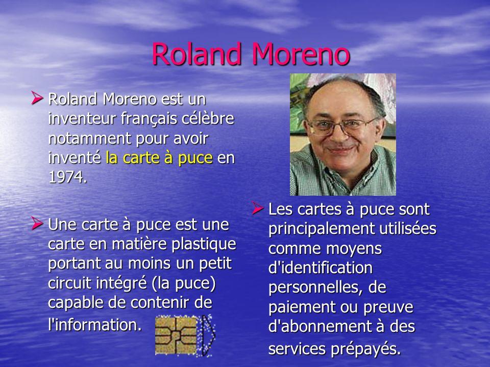 Roland MorenoRoland Moreno est un inventeur français célèbre notamment pour avoir inventé la carte à puce en 1974.