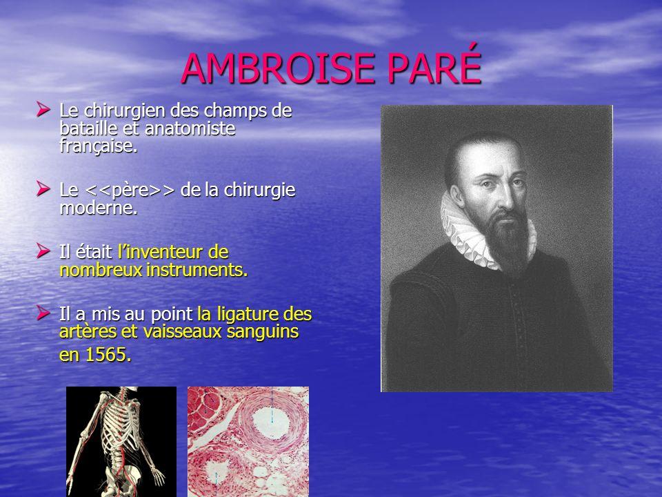 AMBROISE PARÉ Le chirurgien des champs de bataille et anatomiste française. Le <<père>> de la chirurgie moderne.