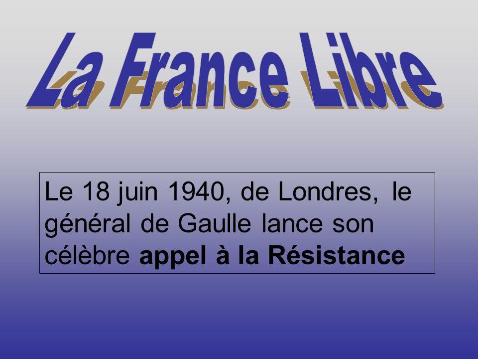 La France Libre Le 18 juin 1940, de Londres, le général de Gaulle lance son célèbre appel à la Résistance.