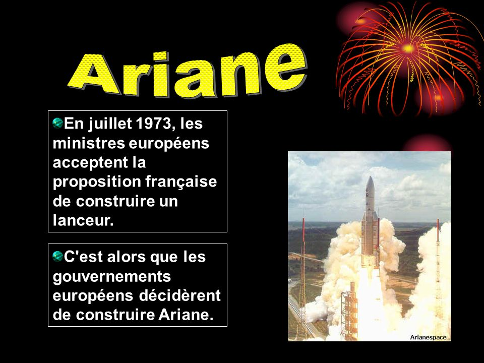 Ariane En juillet 1973, les ministres européens acceptent la proposition française de construire un lanceur.