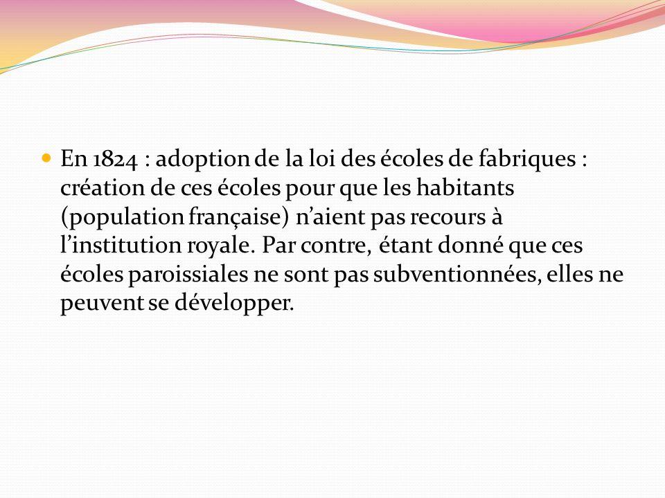 En 1824 : adoption de la loi des écoles de fabriques : création de ces écoles pour que les habitants (population française) n'aient pas recours à l'institution royale.