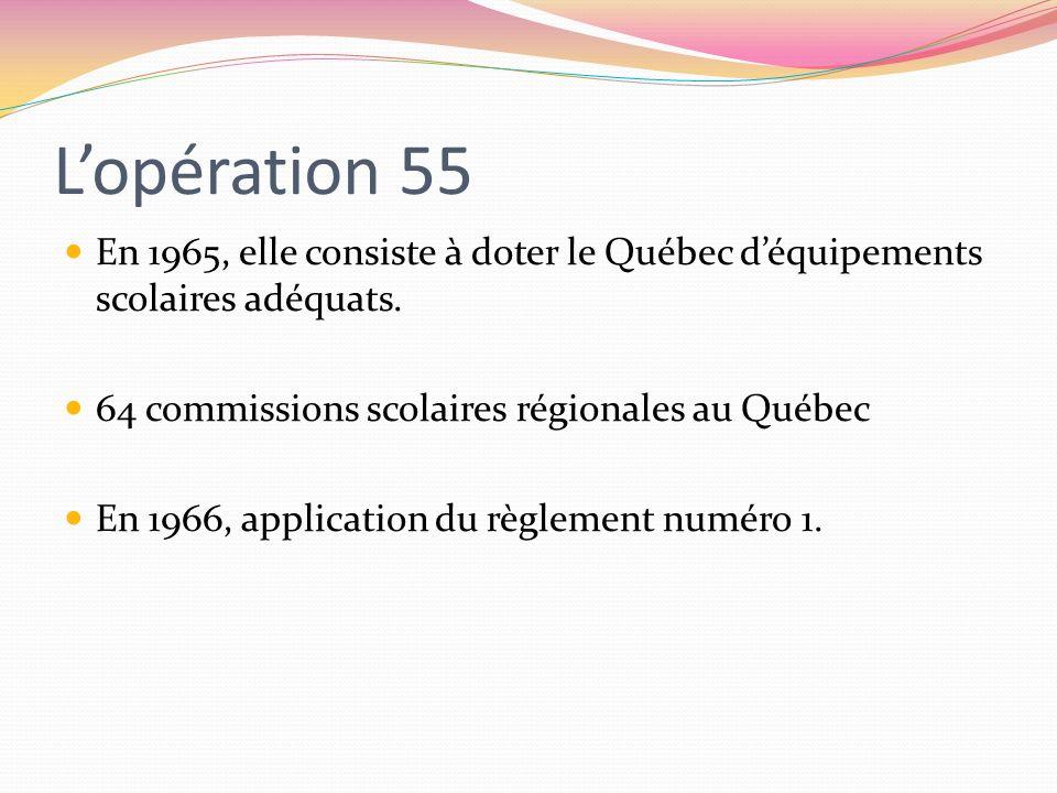 L'opération 55 En 1965, elle consiste à doter le Québec d'équipements scolaires adéquats. 64 commissions scolaires régionales au Québec.