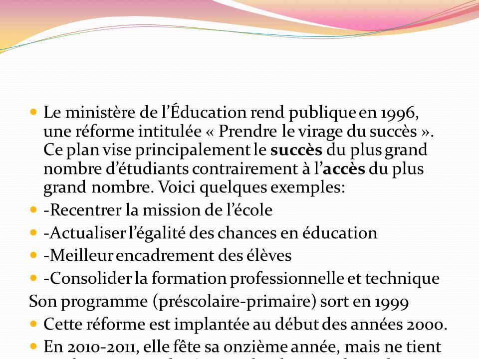 Le ministère de l'Éducation rend publique en 1996, une réforme intitulée « Prendre le virage du succès ». Ce plan vise principalement le succès du plus grand nombre d'étudiants contrairement à l'accès du plus grand nombre. Voici quelques exemples: