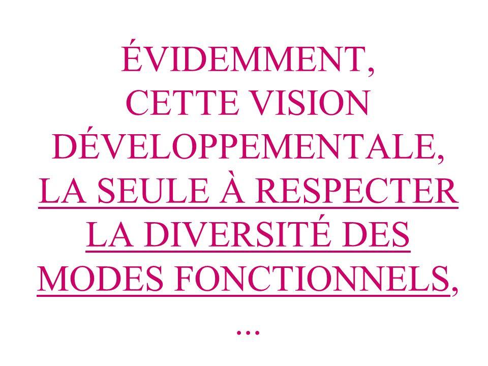 ÉVIDEMMENT, CETTE VISION DÉVELOPPEMENTALE, LA SEULE À RESPECTER LA DIVERSITÉ DES MODES FONCTIONNELS, ...