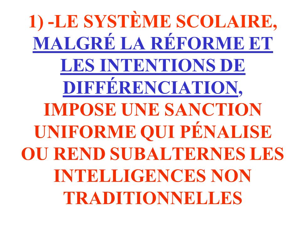 1) -LE SYSTÈME SCOLAIRE, MALGRÉ LA RÉFORME ET LES INTENTIONS DE DIFFÉRENCIATION, IMPOSE UNE SANCTION UNIFORME QUI PÉNALISE OU REND SUBALTERNES LES INTELLIGENCES NON TRADITIONNELLES