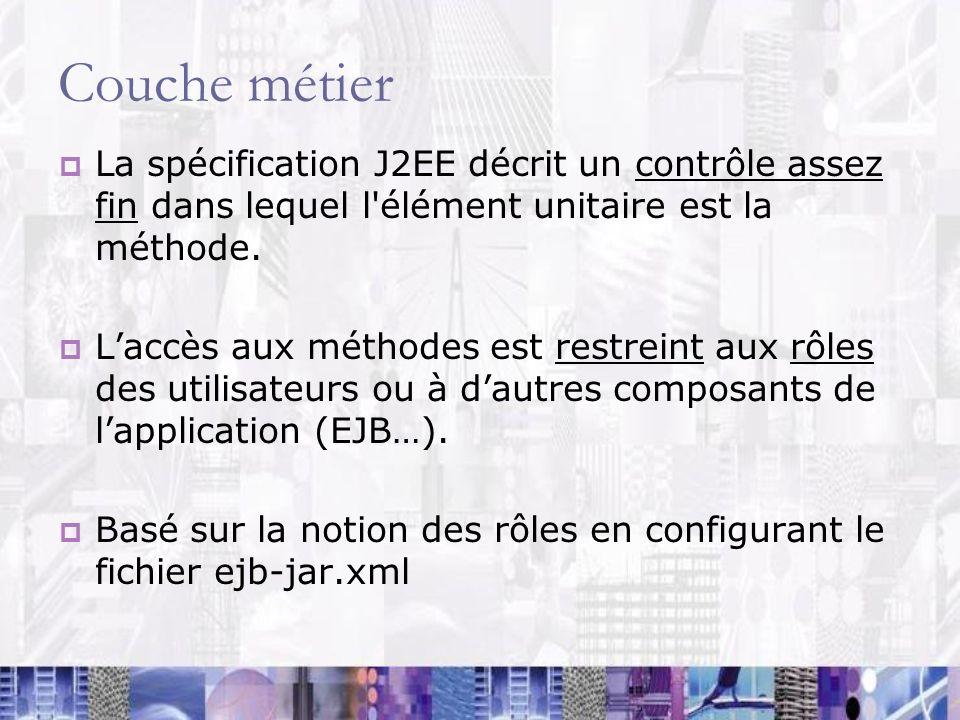 Couche métier La spécification J2EE décrit un contrôle assez fin dans lequel l élément unitaire est la méthode.